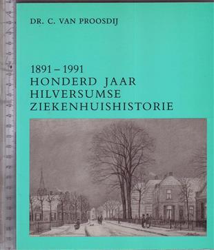 1891-1991 honderd jaar Hilversumse ziekenhuishistorie / C. van Proosdij