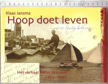 Hoop doet leven : het verhaal Pieter Brouwer 1904-1985 / Klaas Jansma ; [aantekeningen Pieter Brouwer ; red.: Klaas Jansma ; foto's en documenten: familiearchieven Geertje van der Sluis ... et al.]