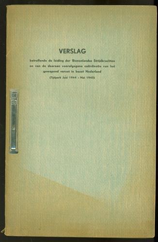 Verslag betreffende de leiding der binnenlandse strijdkrachten en van de daaraan voorafgegane coördinatie van het gewapend verzet in bezet Nederland ( Tijdperk Juni 1944 - Mei 1945 )