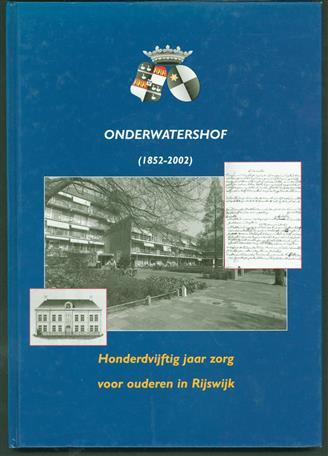 Onderwatershof (1852-2002) : honderdvijftig jaar zorg voor ouderen in Rijswijk