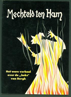 """Mechteld ten ham : het ware verhaal over de """"heks"""" van Bergh"""