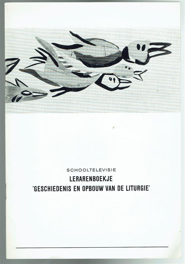 (BROCHURE) Lerarenboekje 'geschiedenis en opbouw van de liturgie' : schooltelevisie , Geschiedenis en opbouw van de liturgie