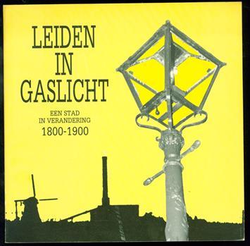 Leiden in gaslicht. Een stad in verandering 1800 - 1900