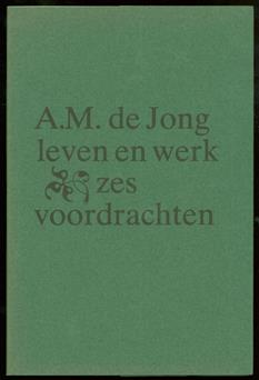 A.M. de Jong ; leven en werk : zes voordrachten.