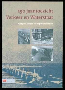 150 jaar toezicht verkeer en waterstaat : rampen, wetten en inspectiediensten., Honderdvijftig jaar toezicht verkeer en waterstaat