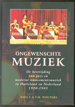 Ongewenschte muziek, de bestrijding van jazz en moderne amusementsmuziek in Duitsland en Nederland, 1920-1945