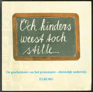 Och kinders weest toch stille ... : de geschiedenis van het protestants-christelijk onderwijs te Elburg.