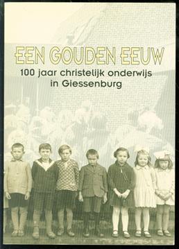 Een gouden eeuw. 100 jaar christelijk onderwijs in giessenburg