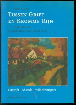 Tussen Grift en Kromme Rijn : fragmenten uit de geschiedenis van Utrecht-Oost, Oudwijk-Abstede-Wilhelminapark