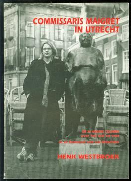 Commissaris Maigret in Utrecht en 29 andere columns over het wel en wee in de Domstad van ras Utrechter Henk Westbroek