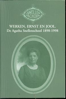Werken, ernst en jool, de Agatha Snellenschool 1898-1998, gedenkboek ter gelegenheid van het honderdjarige bestaan van de Agatha Snellenschool