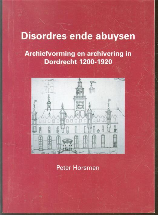 Abuysen ende desordiën  : archiefvorming en archivering in Dordrecht 1200-1920