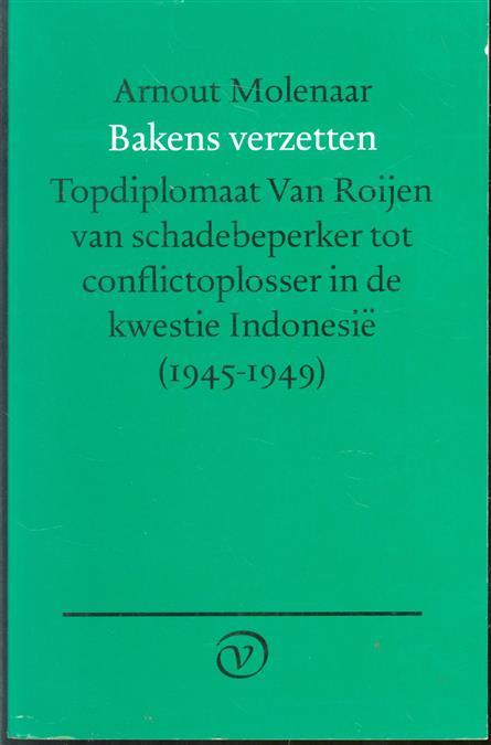 Bakens verzetten : topdiplomaat Van Roijen van schadebeperker tot conflictoplosser in de kwestie Indonesië, 1945-1949