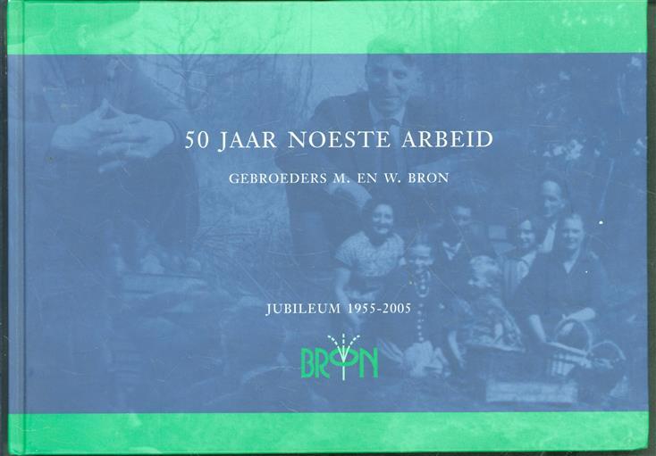 50 jaar noeste arbeid ter gelegenheid van het 50-jarig jubileum van Gebr. M. en W. Bron B.V. ( boomkwekerij )