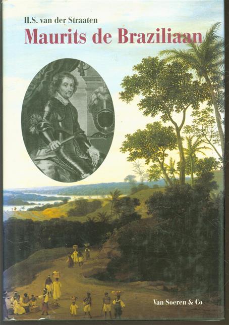 Maurits de Braziliaan : het levensverhaal van Johan Maurits van Nassau-Siegen, stichter van het Mauritshuis, gouverneur-generaal van Nederlands-Brazilië, stadhouder van Kleef, 1604-1679