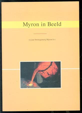 Myron in beeld. 15 jaar bronsgieterij Myron b.v.