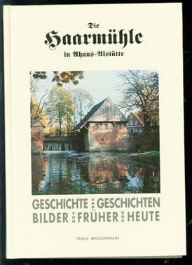 Die Haarmühle Geschichte und Geschichten ; Bilder von früher und heute