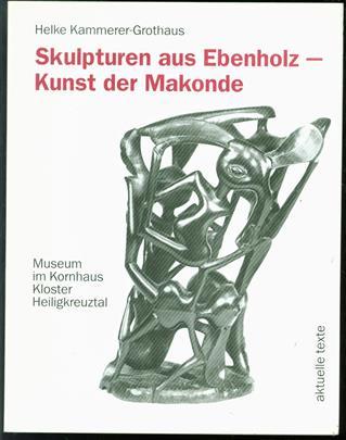 Skulpturen aus Ebenholz, Kunst der Makonde : [Ausstellung], Museum im Kornhaus, Kloster Heiligkreuztal : Sammlung Marion und Hans Eberhard Aurnhammer