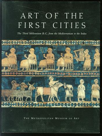 Art of the first cities, the third millennium B.C. from the Mediterranean to the Indus