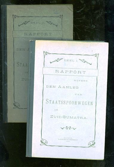 Rapport nopens den aanleg van staatsspoorwegen in Zuid-Sumatra Deel I + Deel II