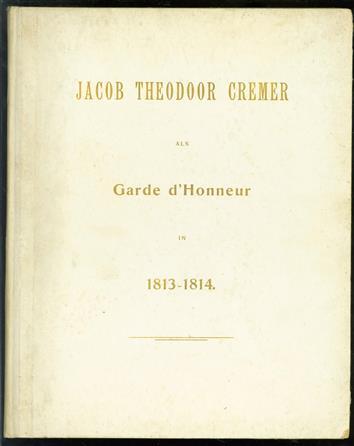 Lotgevallen van Jacob Theodoor Cremer als Garde d'honneur onder Napoleon in 1813 en 1814