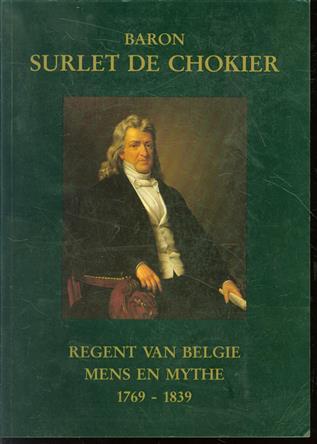 Baron Surlet de Chokier : regent van België : mens en mythe : 1769-1839