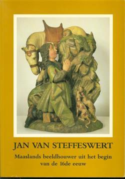 """Jan van Steffeswert : Maaslands beeldhouwer uit het begin van de 16e eeuw : uitgegeven bij gelegenheid van de tentoonstelling """"Jan van Steffeswert"""" in het Streekmuseum te Stevensweert van 9 t/m 17 april 1988"""