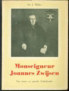 Monseigneur Joannes Zwijsen, een man van vorstelijk karakter en hoogepriesterlijk geloof, trouw en oprecht Nederlander