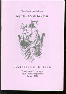 Deelgenoten in trouw : teksten van de lezingen op het mini-symposium 9 maart 2006 : 50-jarig priesterjubileum Mgr. Dr. J.A. de Kok ofm