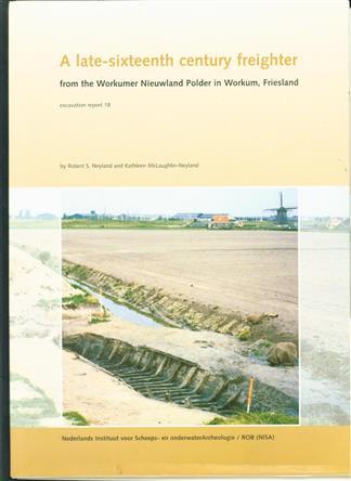 A late-sixteenth century freighter from the Workumer Nieuwland polder in Workum, Friesland / Robert S. Neyland and Kathleen McLaughlin-Neyland ; [final ed.: R. Oosting ; photogr.: Robert Neyland ... et al.]