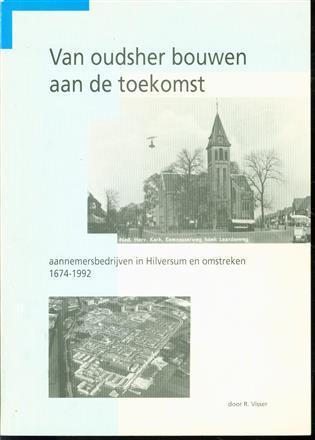 Van oudsher bouwen aan de toekomst. Aannemersbedrijven in Hilversum en omstreken 1674  -  1992