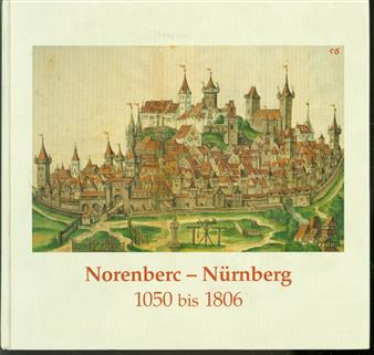 Norenberc--Nurnberg : 1050 bis 1806 : eine Ausstellung des Staatsarchivs Nürnberg zur Geschichte der Reichsstadt, Kaiserburg Nürnberg, 16. September-12. November 2000
