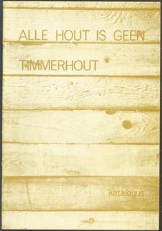 Alle hout is geen timmerhout. ( catalogus beeldententoonstelling )