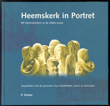 Heemskerk in portret, 99 Heemskerkers in de 20ste eeuw, gesprekken met de personen, hun familieleden, buren en kennissen