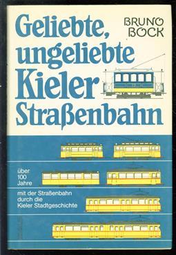Geliebte, ungeliebte Kieler Strassenbahn : uber 100 Jahre mit der Strassenbahn durch die Kieler Stadtgeschichte